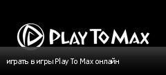 играть в игры Play To Max онлайн