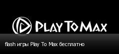 flash игры Play To Max бесплатно