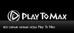 все самые новые игры Play To Max