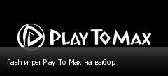 flash игры Play To Max на выбор
