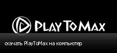 скачать PlayToMax на компьютер