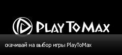 скачивай на выбор игры PlayToMax