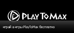 играй в игры PlayToMax бесплатно