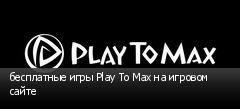бесплатные игры Play To Max на игровом сайте