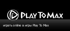 играть online в игры Play To Max