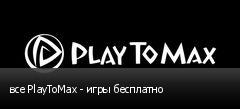 все PlayToMax - игры бесплатно