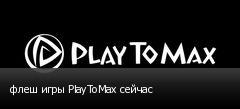 флеш игры PlayToMax сейчас