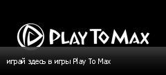 играй здесь в игры Play To Max