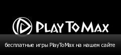 бесплатные игры PlayToMax на нашем сайте