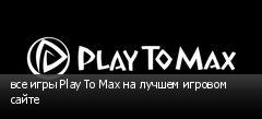 все игры Play To Max на лучшем игровом сайте