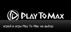 играй в игры Play To Max на выбор