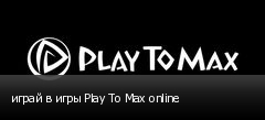 играй в игры Play To Max online
