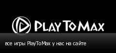 все игры PlayToMax у нас на сайте