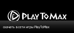 скачать в сети игры PlayToMax