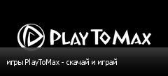 игры PlayToMax - скачай и играй
