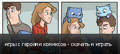игры с героями комиксов - скачать и играть