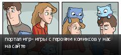 портал игр- игры с героями комиксов у нас на сайте