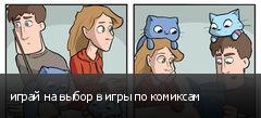 играй на выбор в игры по комиксам