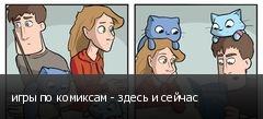 игры по комиксам - здесь и сейчас