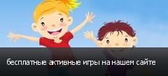 бесплатные активные игры на нашем сайте