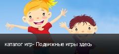 каталог игр- Подвижные игры здесь
