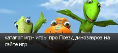 каталог игр- игры про Поезд динозавров на сайте игр