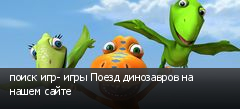 поиск игр- игры Поезд динозавров на нашем сайте