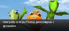 поиграть в игры Поезд динозавров с друзьями