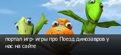 портал игр- игры про Поезд динозавров у нас на сайте