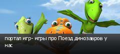 портал игр- игры про Поезд динозавров у нас