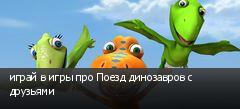 играй в игры про Поезд динозавров с друзьями