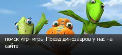 поиск игр- игры Поезд динозавров у нас на сайте