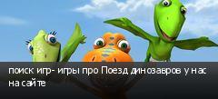 поиск игр- игры про Поезд динозавров у нас на сайте