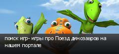 поиск игр- игры про Поезд динозавров на нашем портале