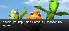 поиск игр- игры про Поезд динозавров на сайте