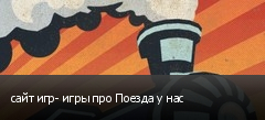 сайт игр- игры про Поезда у нас
