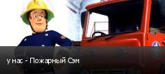 у нас - Пожарный Сэм