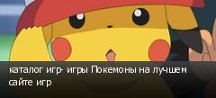 каталог игр- игры Покемоны на лучшем сайте игр