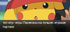 топ игр- игры Покемоны на лучшем игровом портале