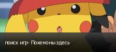 поиск игр- Покемоны здесь