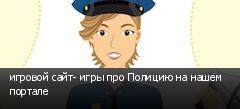 игровой сайт- игры про Полицию на нашем портале