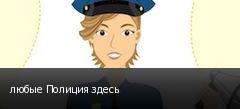 любые Полиция здесь