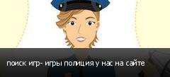 поиск игр- игры полиция у нас на сайте