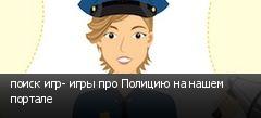 поиск игр- игры про Полицию на нашем портале