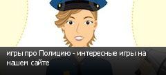 игры про Полицию - интересные игры на нашем сайте