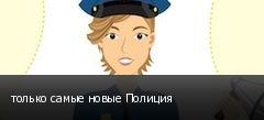 только самые новые Полиция