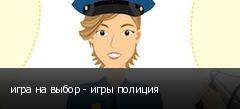 игра на выбор - игры полиция