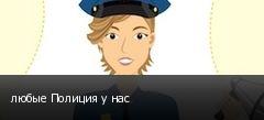 любые Полиция у нас