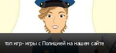 топ игр- игры с Полицией на нашем сайте