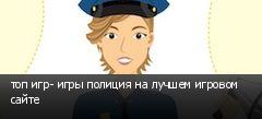 топ игр- игры полиция на лучшем игровом сайте